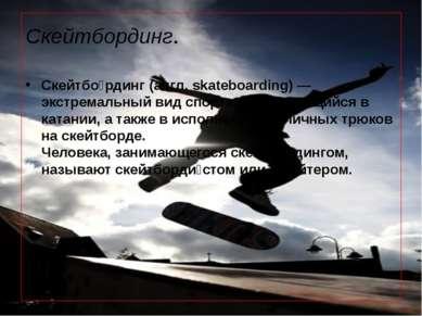 Скейтбординг. Скейтбо рдинг(англ.skateboarding)— экстремаль...