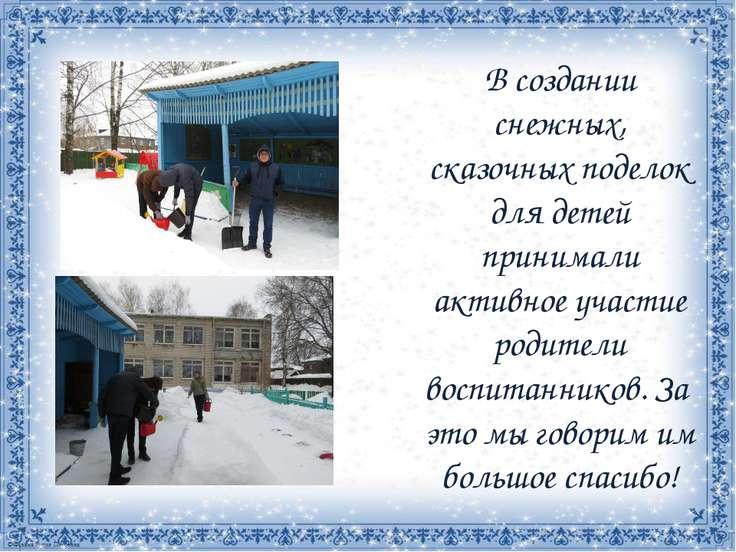 В создании снежных, сказочных поделок для детей принимали активное участие ро...