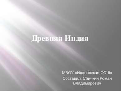 Древняя Индия МБОУ «Ивановская СОШ» Составил: Спичкин Роман Владимирович