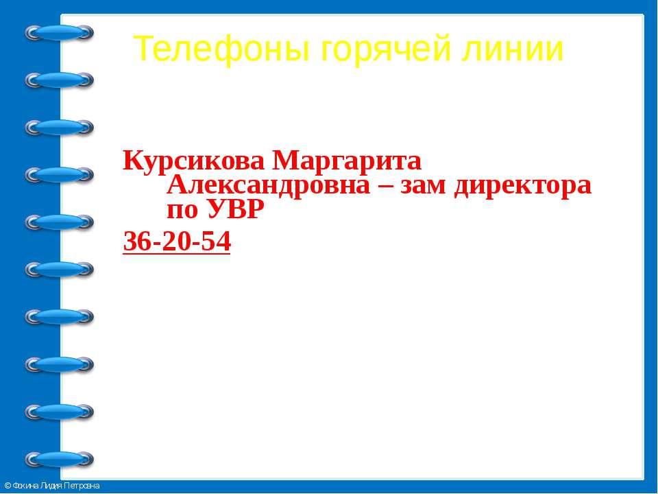 Телефоны горячей линии Курсикова Маргарита Александровна – зам директора по У...