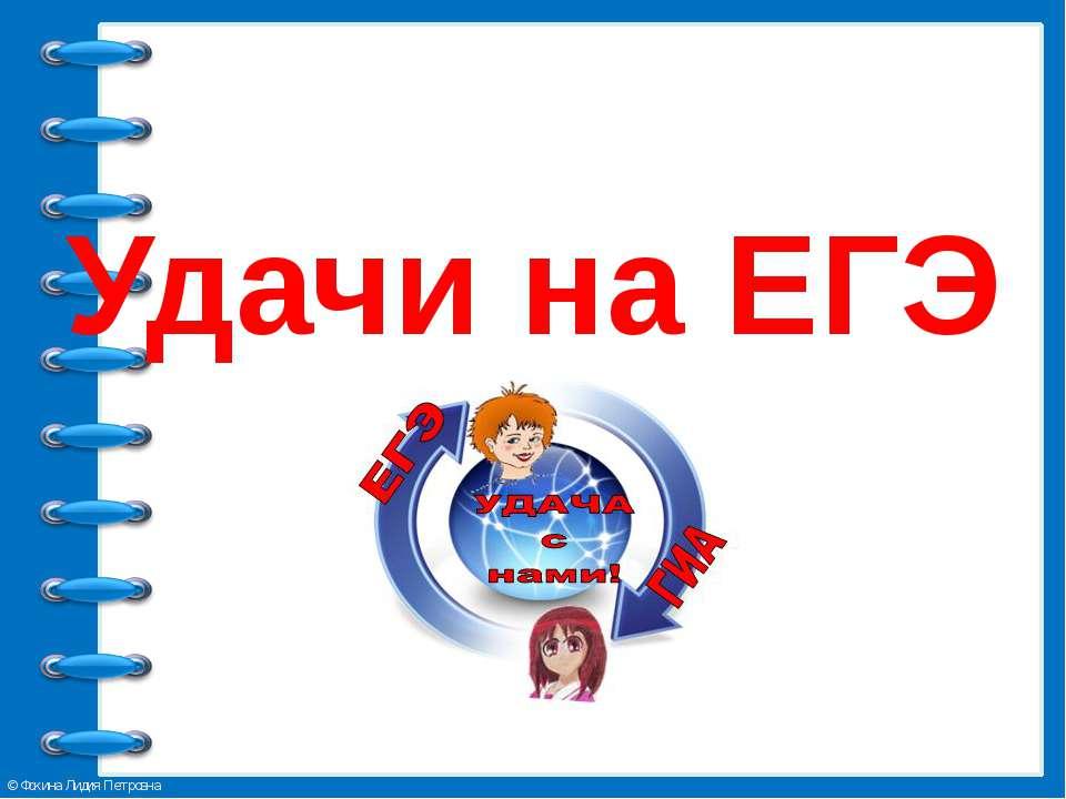 Удачи на ЕГЭ © Фокина Лидия Петровна
