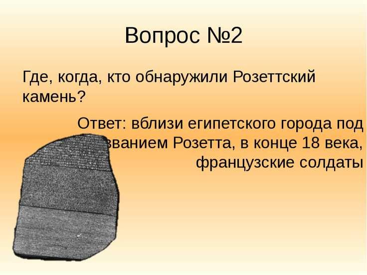 Вопрос №2 Где, когда, кто обнаружили Розеттский камень? Ответ: вблизи египетс...