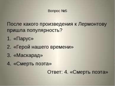 Вопрос №5 После какого произведения к Лермонтову пришла популярность? «Парус»...