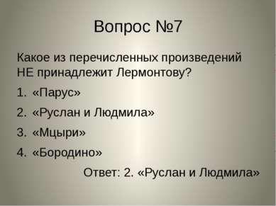 Вопрос №7 Какое из перечисленных произведений НЕ принадлежит Лермонтову? «Пар...