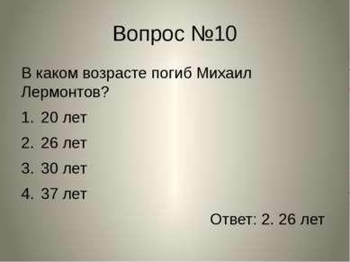 Вопрос №10 В каком возрасте погиб Михаил Лермонтов? 20 лет 26 лет 30 лет 37 л...