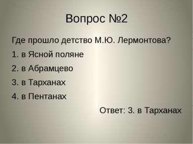 Вопрос №2 Где прошло детство М.Ю. Лермонтова? 1. в Ясной поляне 2. в Абрамцев...
