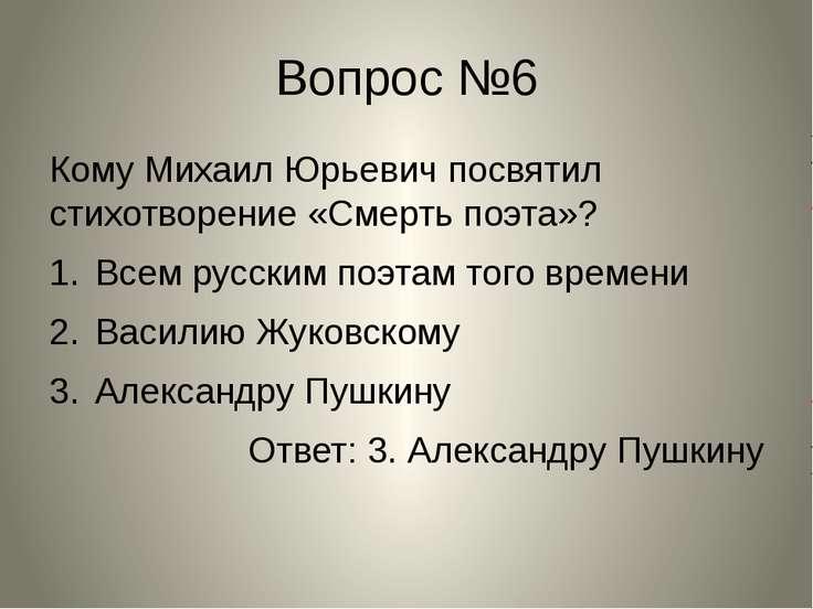 Вопрос №6 Кому Михаил Юрьевич посвятил стихотворение «Смерть поэта»? Всем рус...