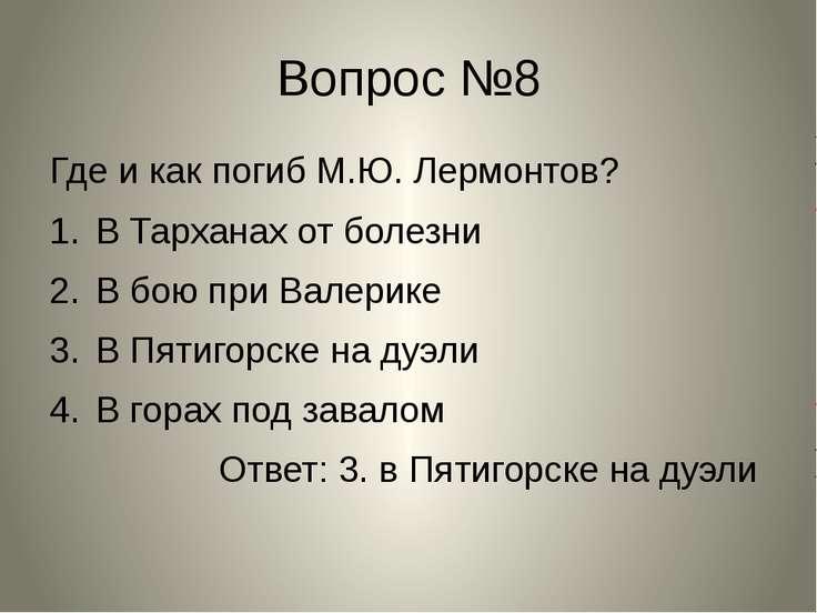Вопрос №8 Где и как погиб М.Ю. Лермонтов? В Тарханах от болезни В бою при Вал...