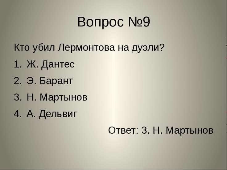 Вопрос №9 Кто убил Лермонтова на дуэли? Ж. Дантес Э. Барант Н. Мартынов А. Де...