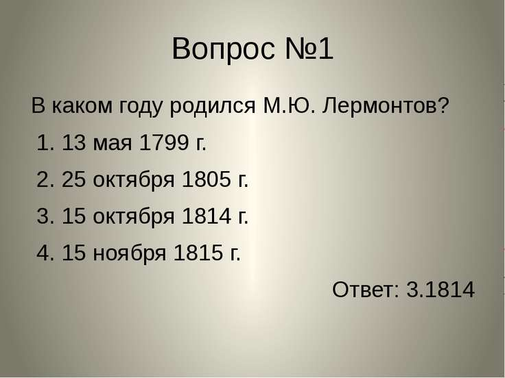 Вопрос №1 В каком году родился М.Ю. Лермонтов? 1. 13 мая 1799 г. 2. 25 октябр...