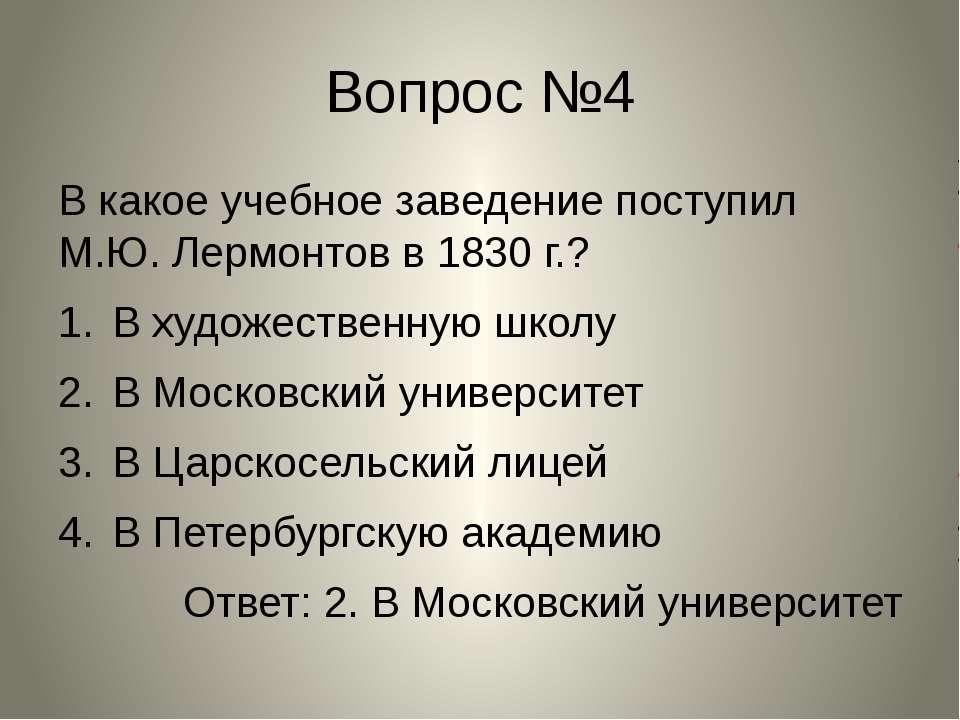 Вопрос №4 В какое учебное заведение поступил М.Ю. Лермонтов в 1830 г.? В худо...