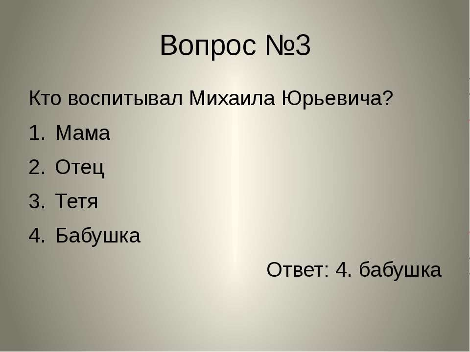 Вопрос №3 Кто воспитывал Михаила Юрьевича? Мама Отец Тетя Бабушка Ответ: 4. б...