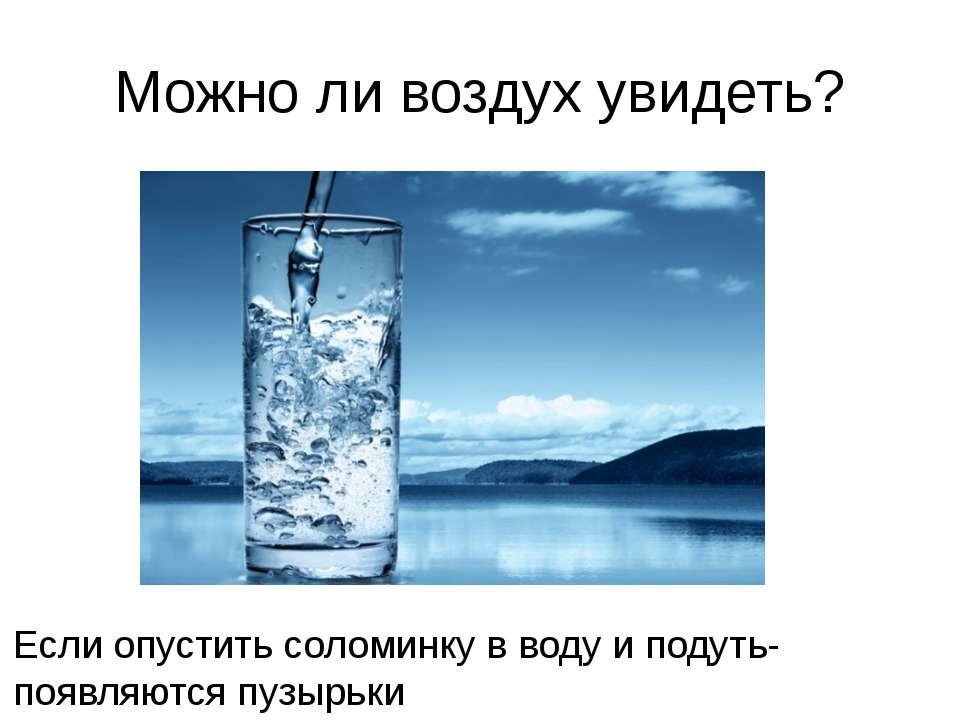 Можно ли воздух увидеть? Если опустить соломинку в воду и подуть-появляются п...