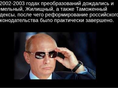 В 2002-2003 годах преобразований дождались и Земельный, Жилищный, а также Там...