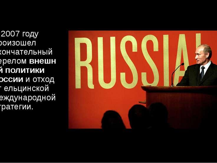 В 2007 году произошел окончательный переломвнешней политики Россиии отход о...