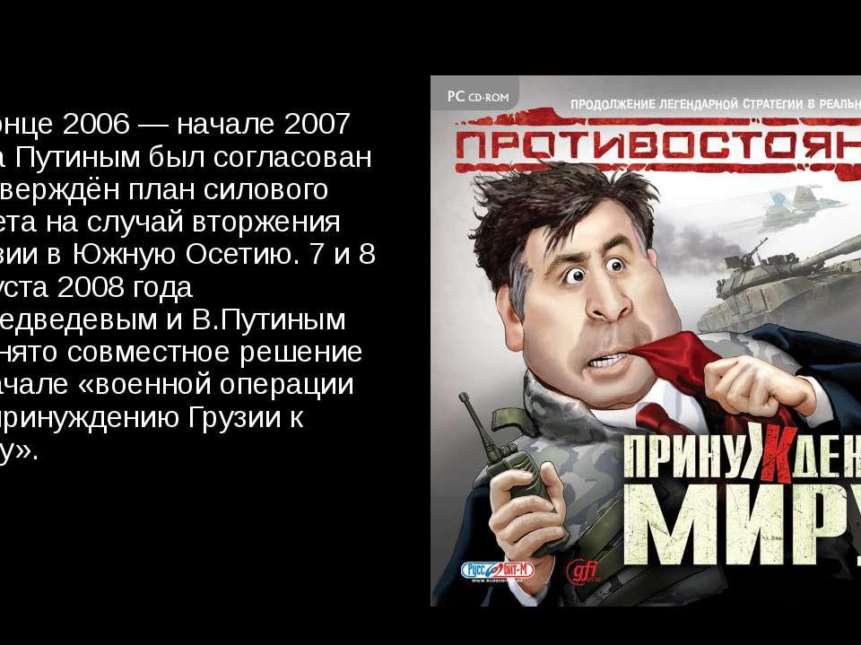 В конце 2006 — начале 2007 года Путиным был согласован и утверждён план силов...