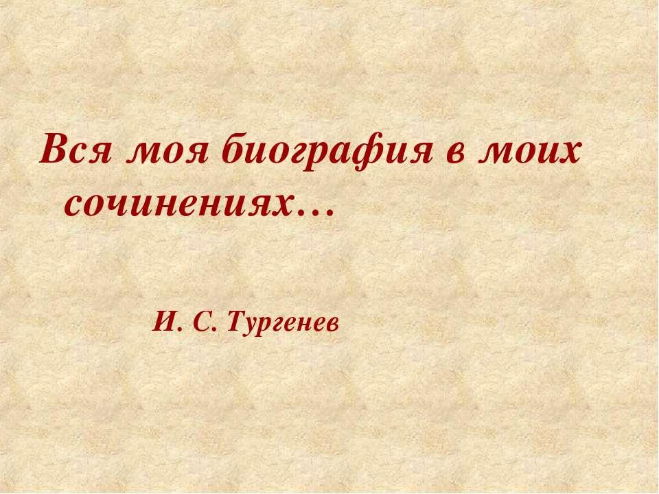 Вся моя биография в моих сочинениях…  ...