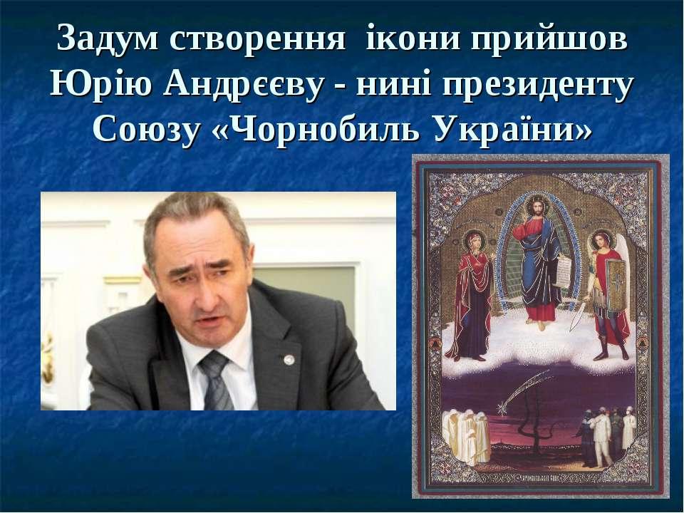 Задум створення ікони прийшов Юрію Андрєєву - нині президенту Союзу «Чорнобил...