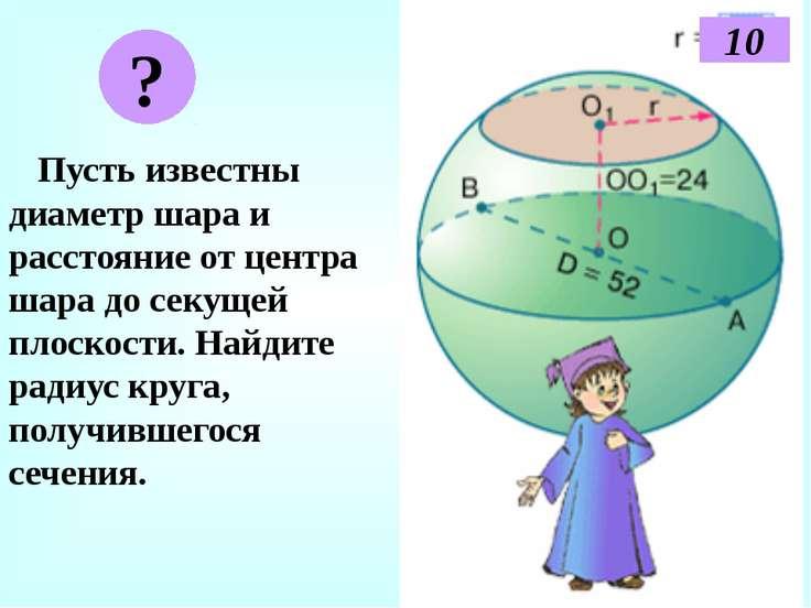 Пусть известны диаметр шара и расстояние от центра шара до секущей плоскости....