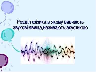 Розділ фізики,в якому вивчають звукові явища,називають акустикою