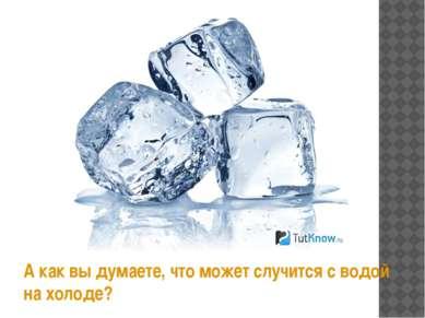 А как вы думаете, что может случится с водой на холоде?
