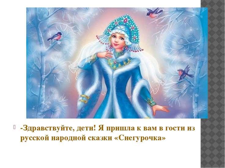 -Здравствуйте, дети! Я пришла к вам в гости из русской народной сказки «Снегу...