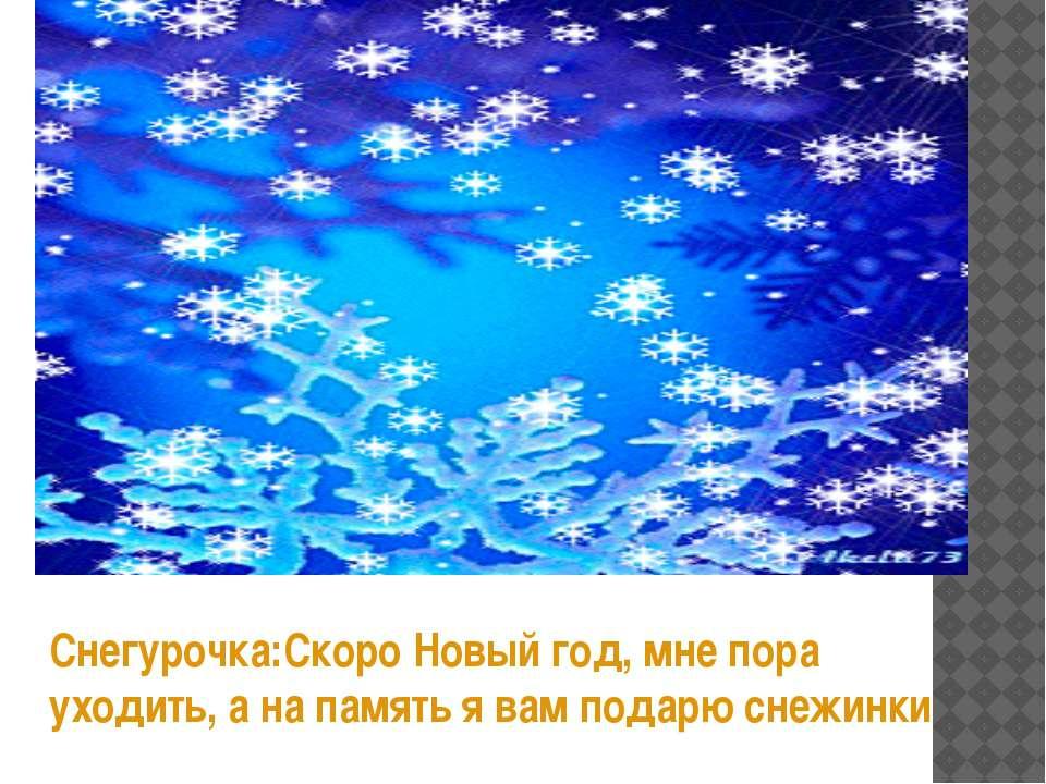 Снегурочка:Скоро Новый год, мне пора уходить, а на память я вам подарю снежинки