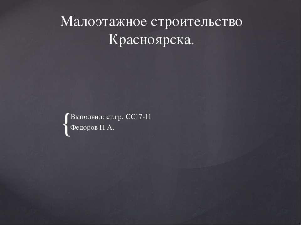 Малоэтажное строительство Красноярска. Выполнил: ст.гр. СС17-11 Федоров П.А. {