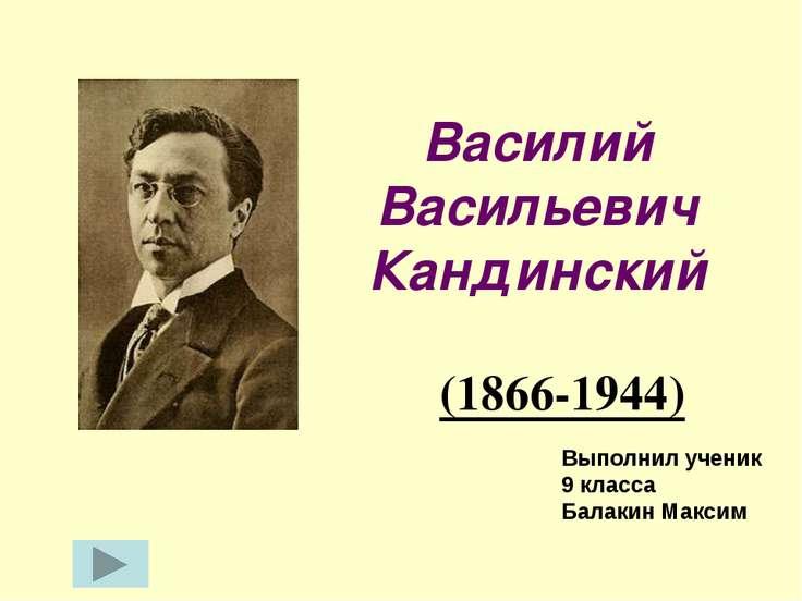 Василий Васильевич Кандинский (1866-1944) Выполнил ученик 9 класса Балакин Ма...