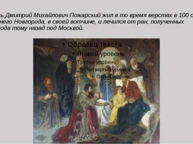Князь Дмитрий Михайлович Пожарский жил в то время верстах в 100 от Нижнего Но...