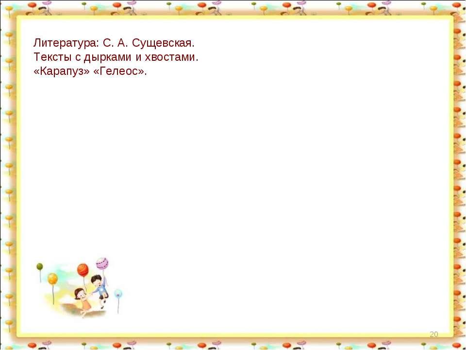 * Литература: С. А. Сущевская. Тексты с дырками и хвостами. «Карапуз» «Гелеос».