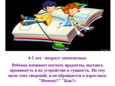 4-5 лет - возраст «почемучки» Ребенок начинает изучать предметы, пытаясь прон...