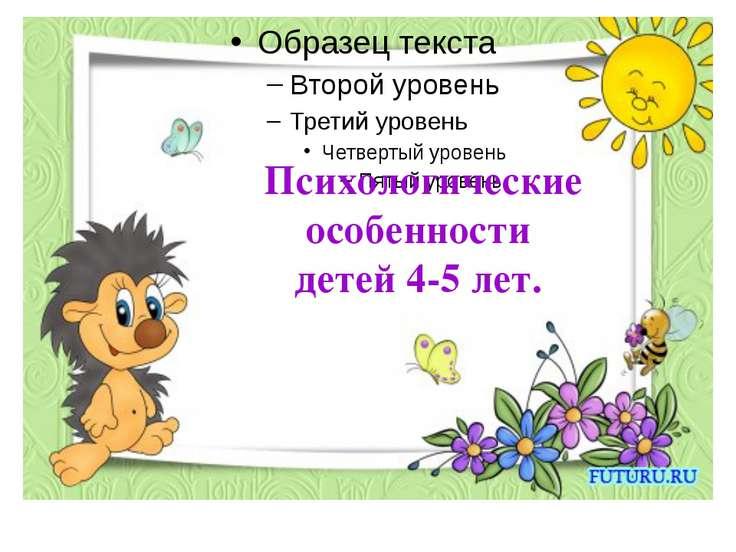 Психологические особенности детей 4-5 лет.