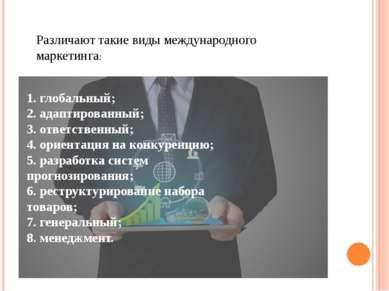 Различают такие виды международного маркетинга: 1. глобальный; 2. адаптирован...