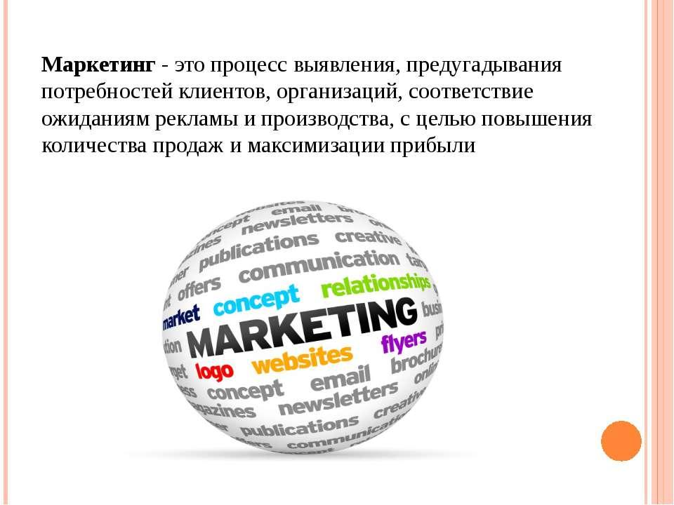 Маркетинг - это процесс выявления, предугадывания потребностей клиентов, орга...