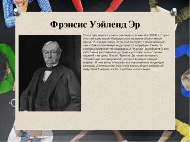 Фрэнсис Уэйленд Эр Создатель первого в мире рекламного агентства (1869), кото...