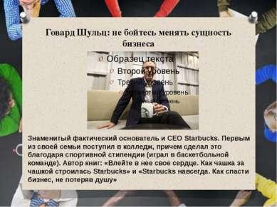 Говард Шульц: не бойтесь менять сущность бизнеса Знаменитый фактический основ...