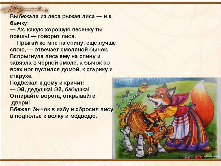 Выбежала из леса рыжая лиса — и к бычку: — Ах, какую хорошую песенку ты поешь...
