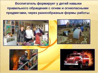 Воспитатель формирует у детей навыки правильного обращения с огнем и огнеопас...