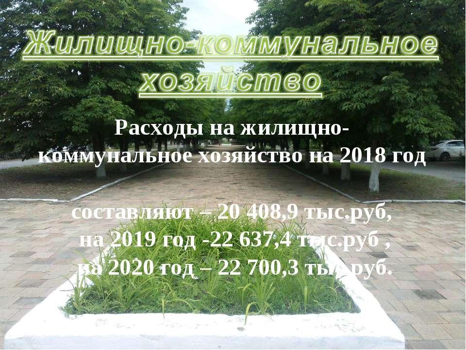 Расходы на жилищно- коммунальное хозяйство на 2018 год составляют – 20 408,9 ...