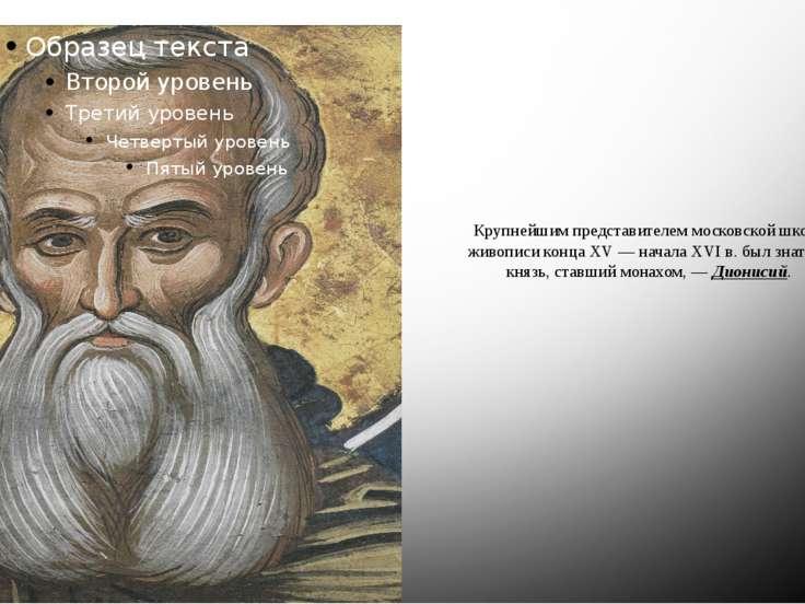 Крупнейшим представителем московской школы живописи конца XV — начала XVI в. ...