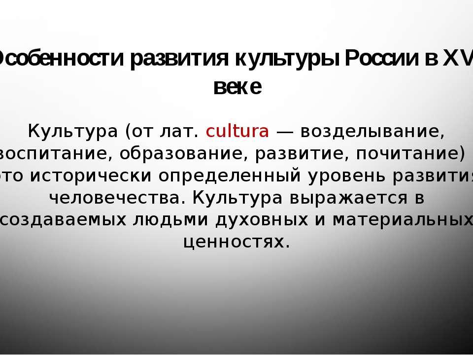 Особенности развития культуры России в XVI веке Культура (от лат. cultura — в...