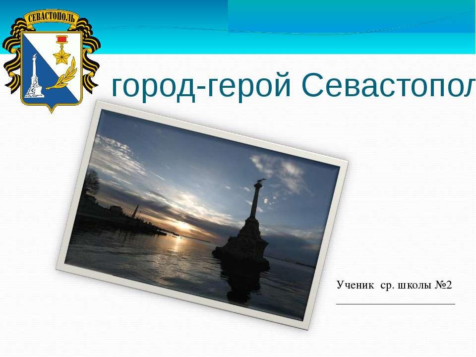 город-герой Севастополь Ученик ср. школы №2 ____________________