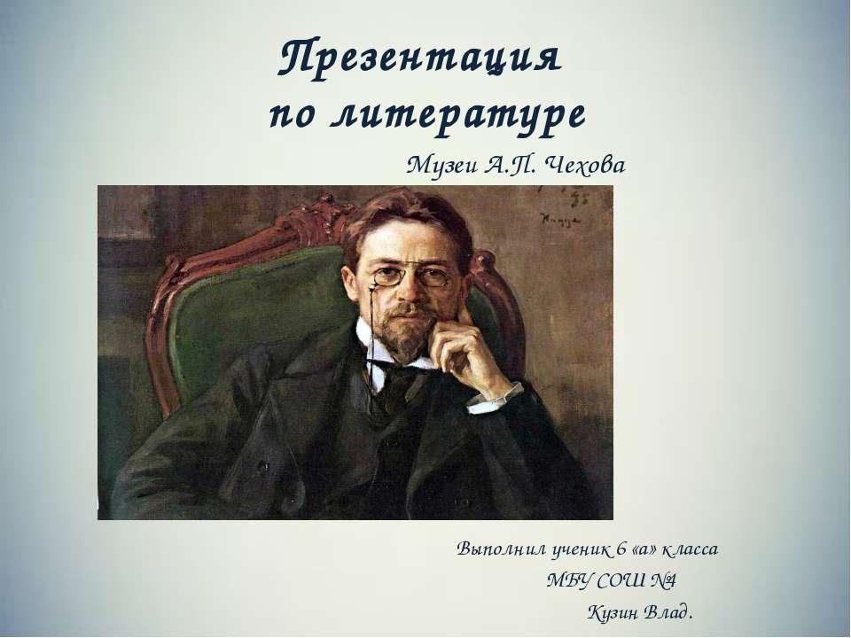 Презентация по литературе Музеи А.П. Чехова Выполнил ученик 6 «а» класса МБУ ...
