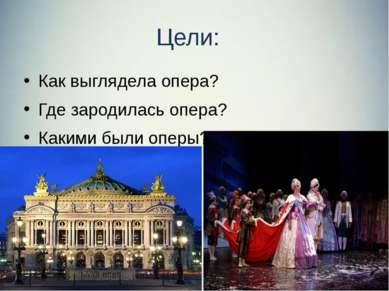 Цели: Как выглядела опера? Где зародилась опера? Какими были оперы?
