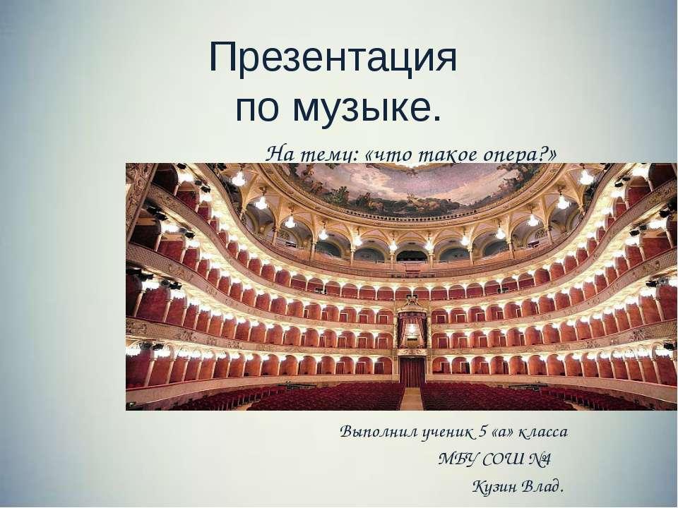 Презентация по музыке. На тему: «что такое опера?» Выполнил ученик 5 «а» клас...