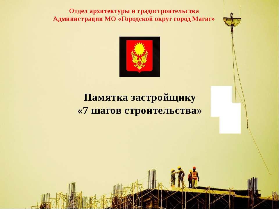 Памятка застройщику «7 шагов строительства» Отдел архитектуры и градостроител...
