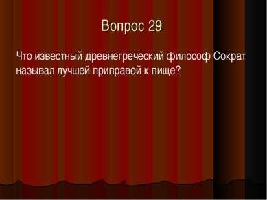 Вопрос 29 Что известный древнегреческий философ Сократ называл лучшей приправ...