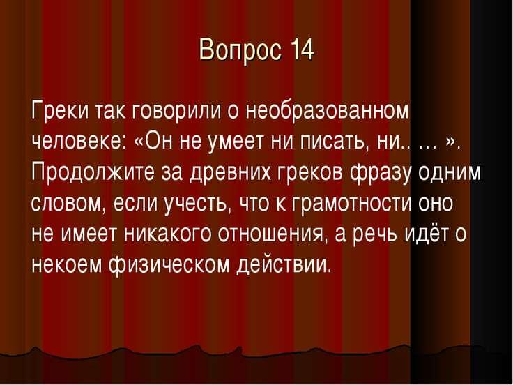 Вопрос 14 Греки так говорили о необразованном человеке: «Он не умеет ни писат...