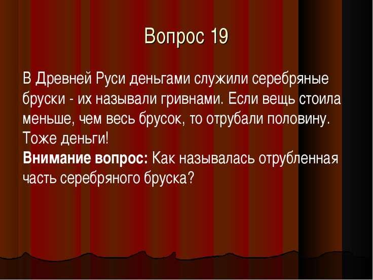 Вопрос 19 В Древней Руси деньгами служили серебряные бруски - их называли гри...